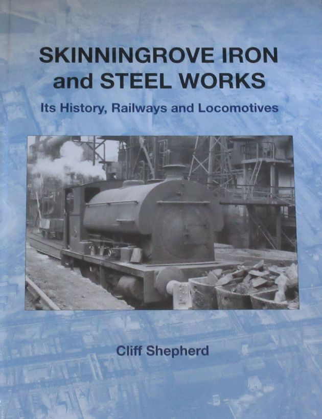 Skinningrove Iron and Steel Works - It's History, Railways and Locomotives, by Cliff Shepherd